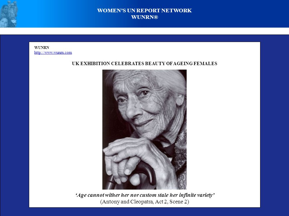 WOMENS UN REPORT NETWORK WUNRN® WUNRN http://www.wunrn.com UK EXHIBITION CELEBRATES BEAUTY OF AGEING FEMALES Age cannot wither her nor custom stale her infinite variety (Antony and Cleopatra, Act 2, Scene 2)