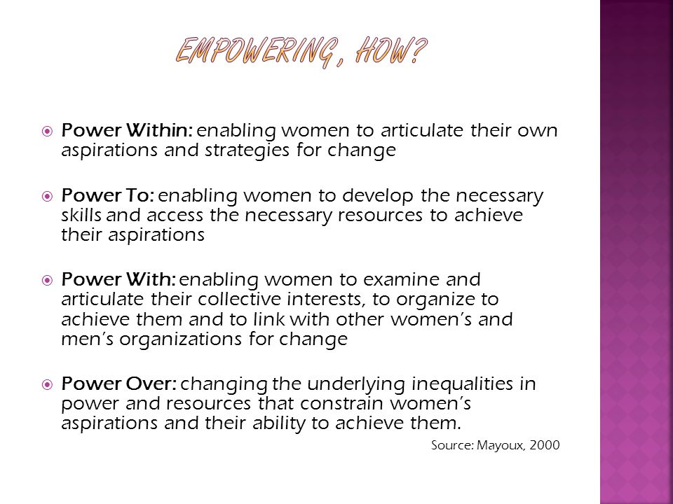 Power Within: enabling women to articulate their own aspirations and strategies for change Power To: enabling women to develop the necessary skills and access the necessary resources to achieve their aspirations Power With: enabling women to examine and articulate their collective interests, to organize to achieve them and to link with other womens and mens organizations for change Power Over: changing the underlying inequalities in power and resources that constrain womens aspirations and their ability to achieve them.