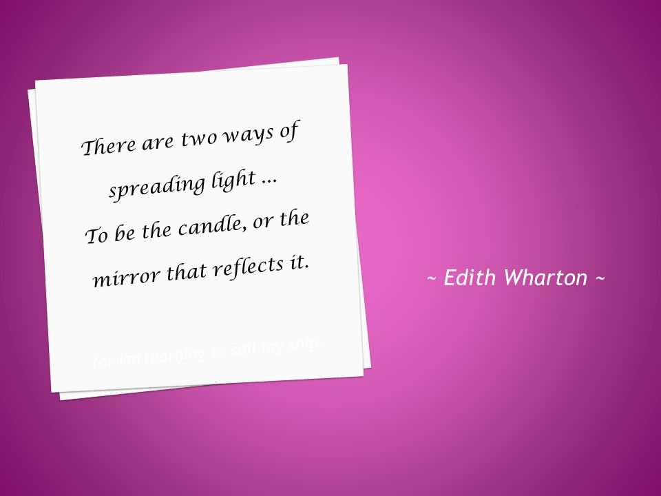 ~ Edith Wharton ~ There are two ways of spreading light...