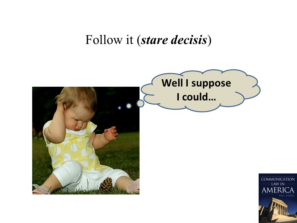Follow it (stare decisis) Well I suppose I could…