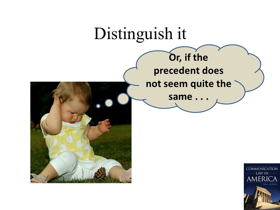 Distinguish it Or, if the precedent does not seem quite the same...