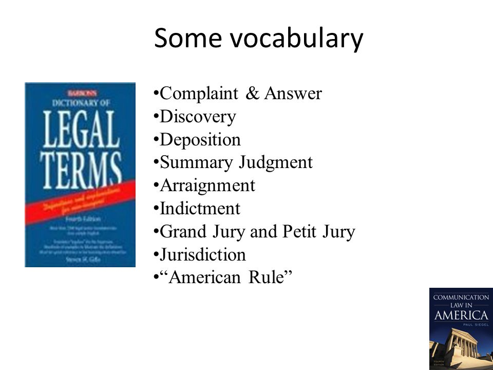 Some vocabulary Complaint & Answer Discovery Deposition Summary Judgment Arraignment Indictment Grand Jury and Petit Jury Jurisdiction American Rule