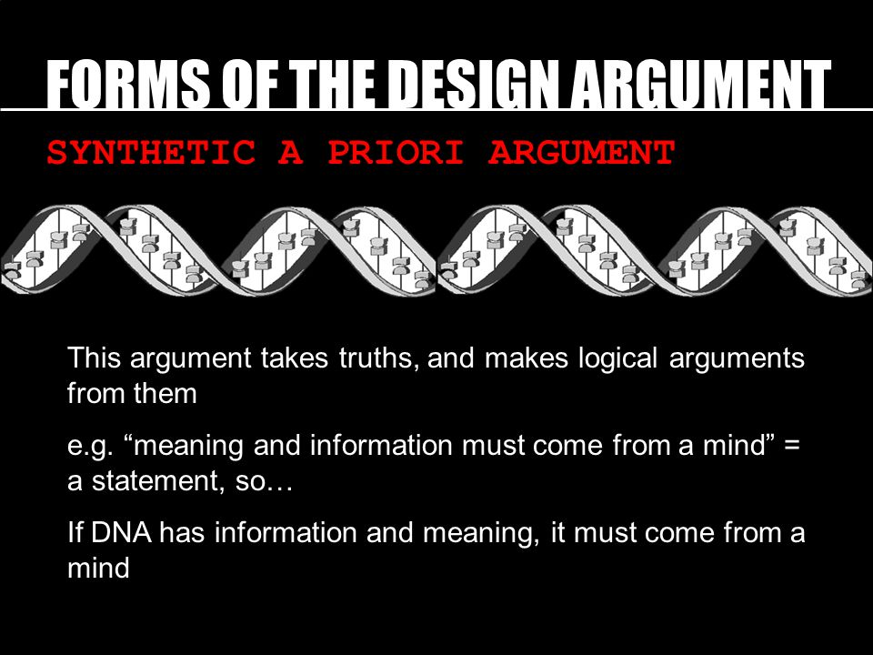 FORMS OF THE DESIGN ARGUMENT SYNTHETIC A PRIORI ARGUMENT This argument takes truths, and makes logical arguments from them e.g.