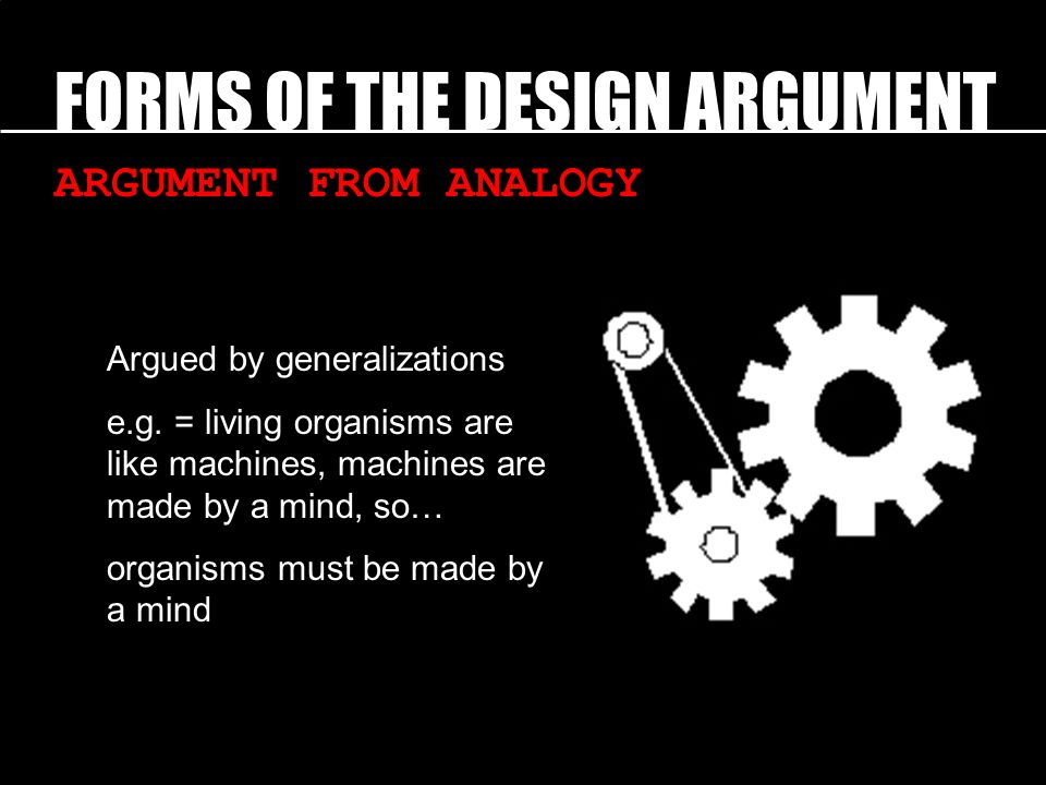 FORMS OF THE DESIGN ARGUMENT ARGUMENT FROM ANALOGY Argued by generalizations e.g.