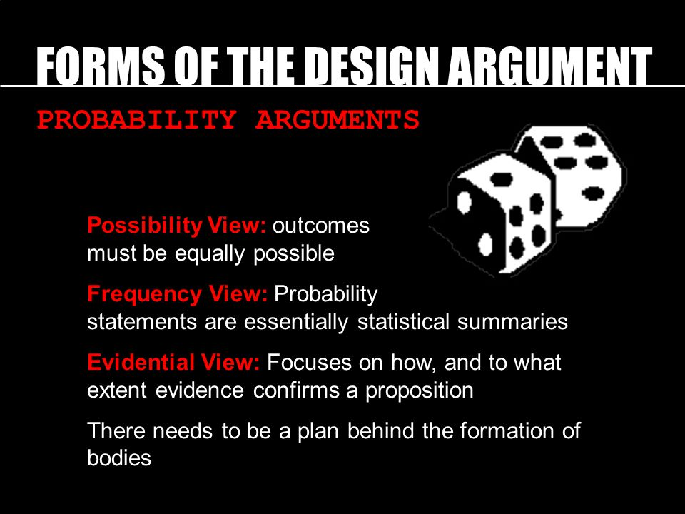 FORMS OF THE DESIGN ARGUMENT PROBABILITY ARGUMENTS Possibility View: outcomes must be equally possible Frequency View: Probability statements are essentially statistical summaries Evidential View: Focuses on how, and to what extent evidence confirms a proposition There needs to be a plan behind the formation of bodies