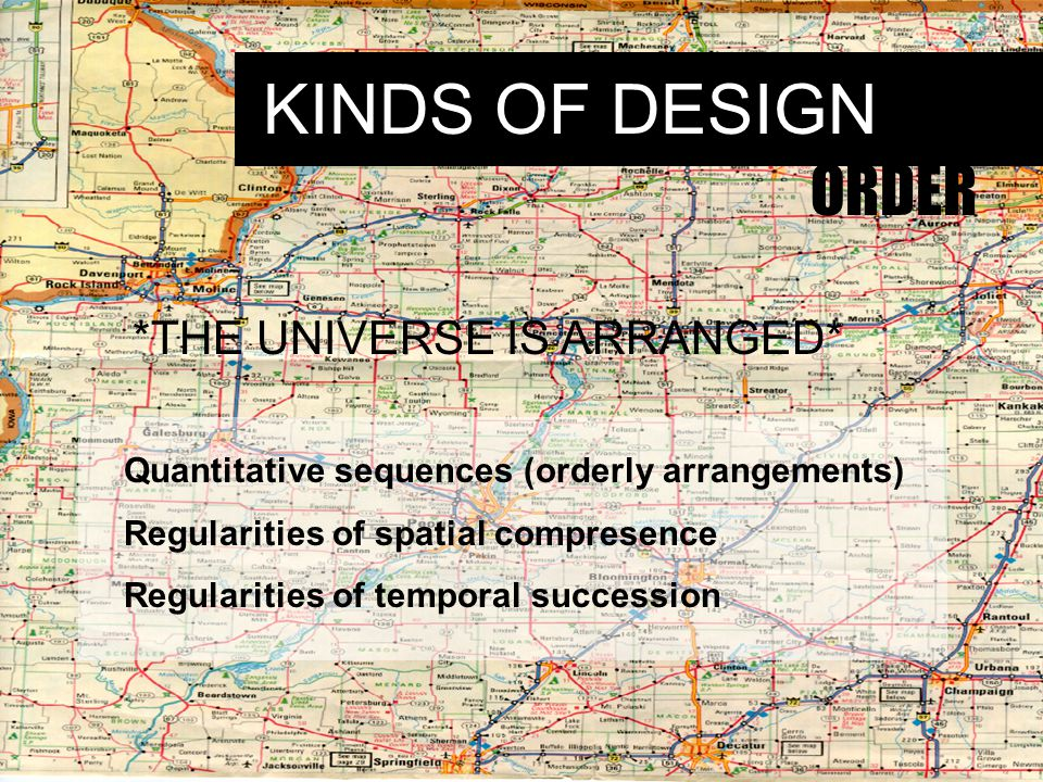 KINDS OF DESIGN ORDER *THE UNIVERSE IS ARRANGED* Quantitative sequences (orderly arrangements) Regularities of spatial compresence Regularities of temporal succession