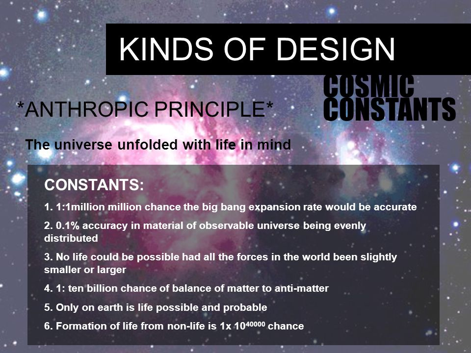 KINDS OF DESIGN COSMIC CONSTANTS *ANTHROPIC PRINCIPLE* The universe unfolded with life in mind CONSTANTS: 1.