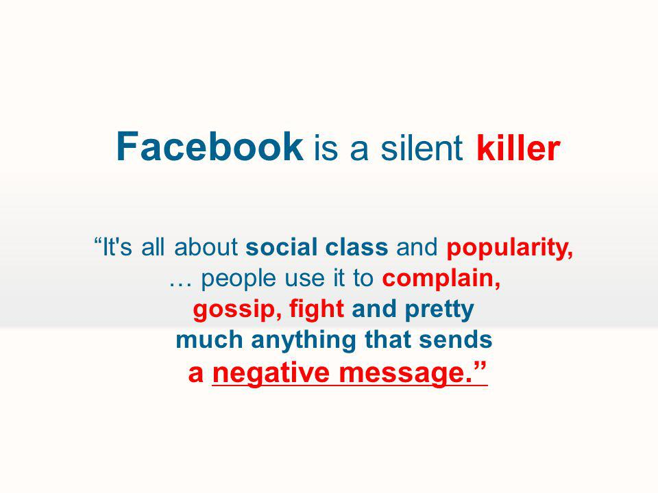 Facebook is a silent killer It s all about social class and popularity, … people use it to complain, gossip, fight and pretty much anything that sends a negative message.