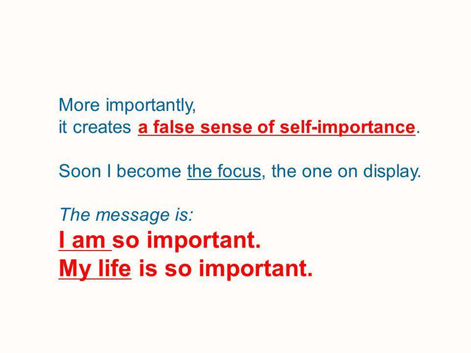More importantly, it creates a false sense of self-importance.