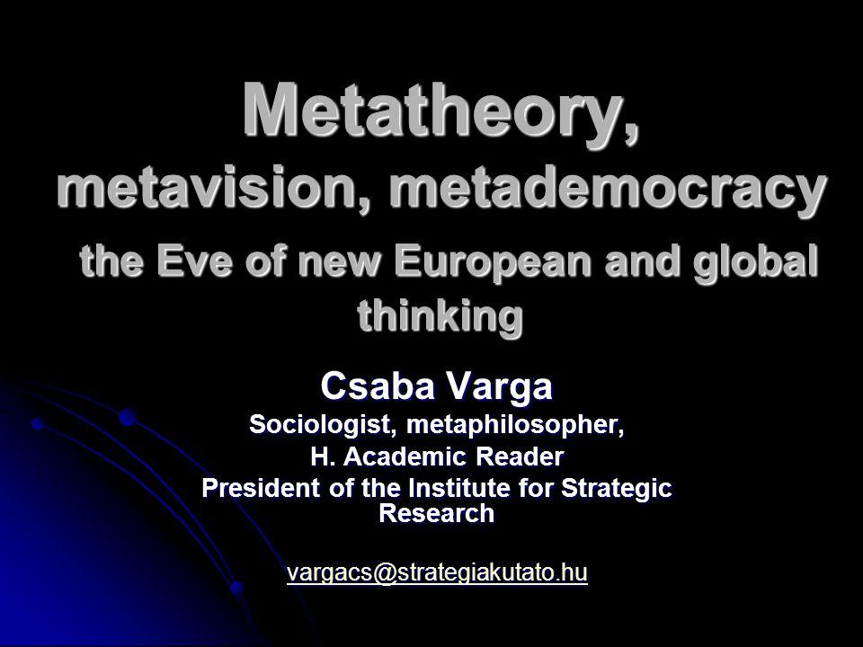 Metatheory, metavision, metademocracy the Eve of new European and global thinking Csaba Varga Sociologist, metaphilosopher, H. Academic Reader Preside