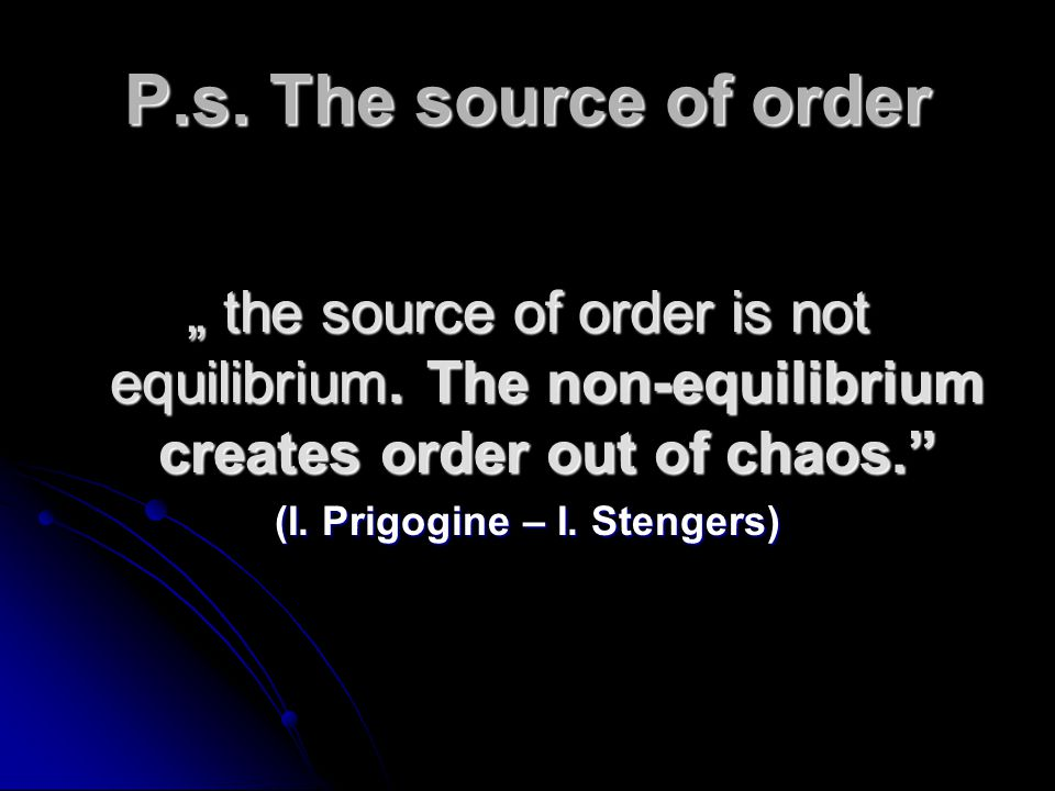 P.s. The source of order the source of order is not equilibrium. The non-equilibrium creates order out of chaos. the source of order is not equilibriu