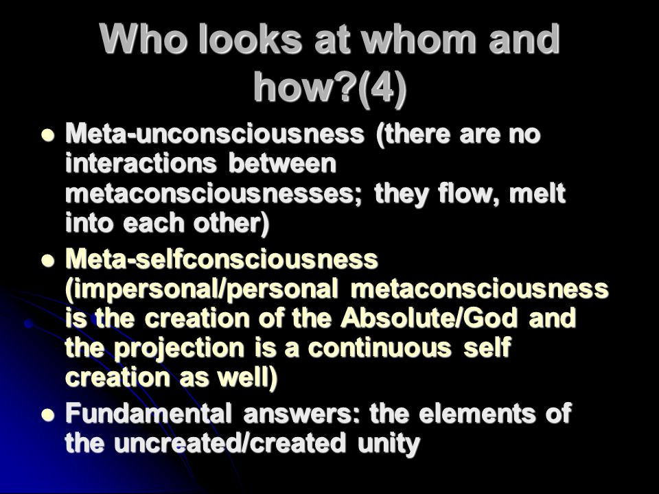 Who looks at whom and how?(4) Meta-unconsciousness (there are no interactions between metaconsciousnesses; they flow, melt into each other) Meta-uncon
