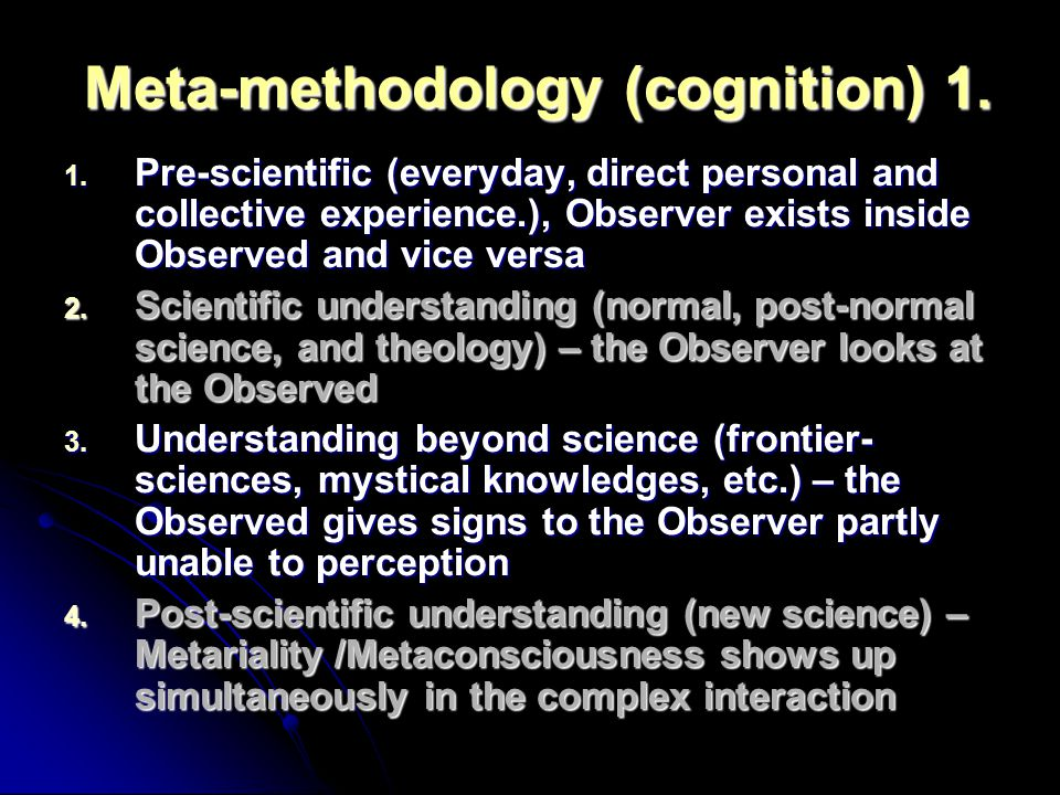 Meta-methodology (cognition) 1. 1. Pre-scientific (everyday, direct personal and collective experience.), Observer exists inside Observed and vice ver