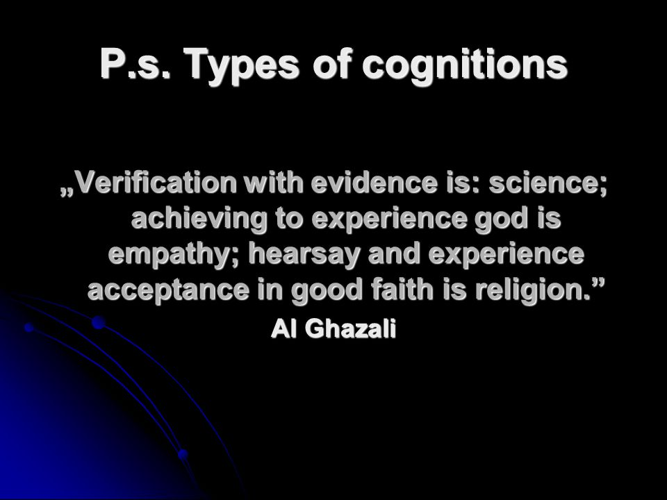 P.s. Types of cognitions Verification with evidence is: science; achieving to experience god is empathy; hearsay and experience acceptance in good fai