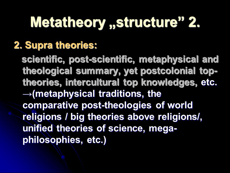Metatheory structure 2. 2. Supra theories: scientific, post-scientific, metaphysical and theological summary, yet postcolonial top- theories, intercul
