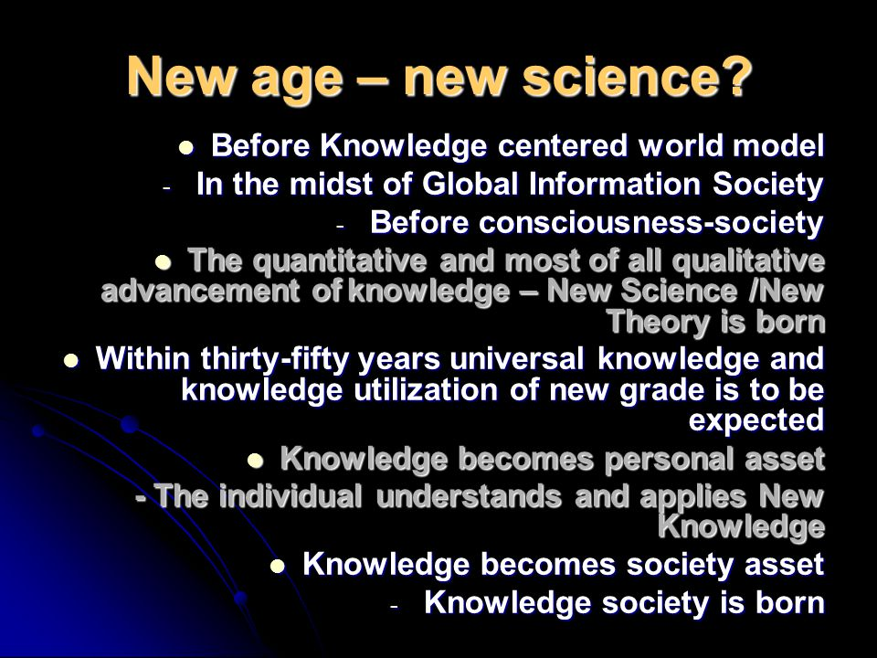 New age – new science? Before Knowledge centered world model Before Knowledge centered world model - In the midst of Global Information Society - Befo