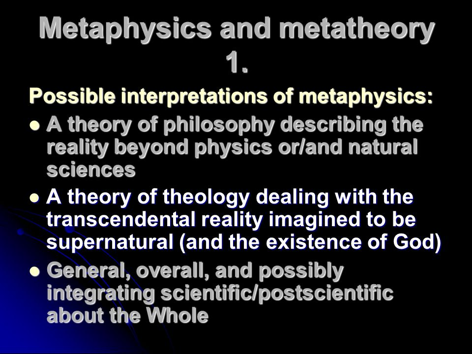 Metaphysics and metatheory 1. Possible interpretations of metaphysics: A theory of philosophy describing the reality beyond physics or/and natural sci