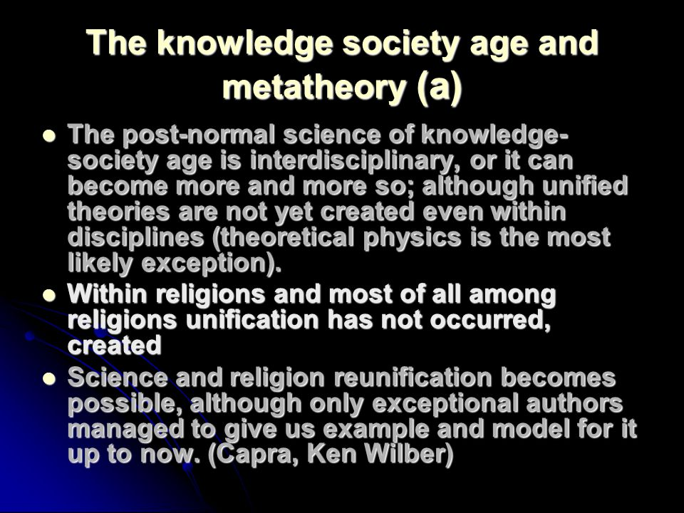 The knowledge society age and metatheory (a) The post-normal science of knowledge- society age is interdisciplinary, or it can become more and more so