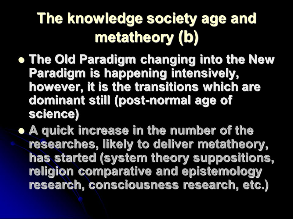 The knowledge society age and metatheory (b) The Old Paradigm changing into the New Paradigm is happening intensively, however, it is the transitions