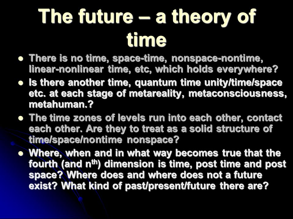 The future – a theory of time There is no time, space-time, nonspace-nontime, linear-nonlinear time, etc, which holds everywhere? There is no time, sp