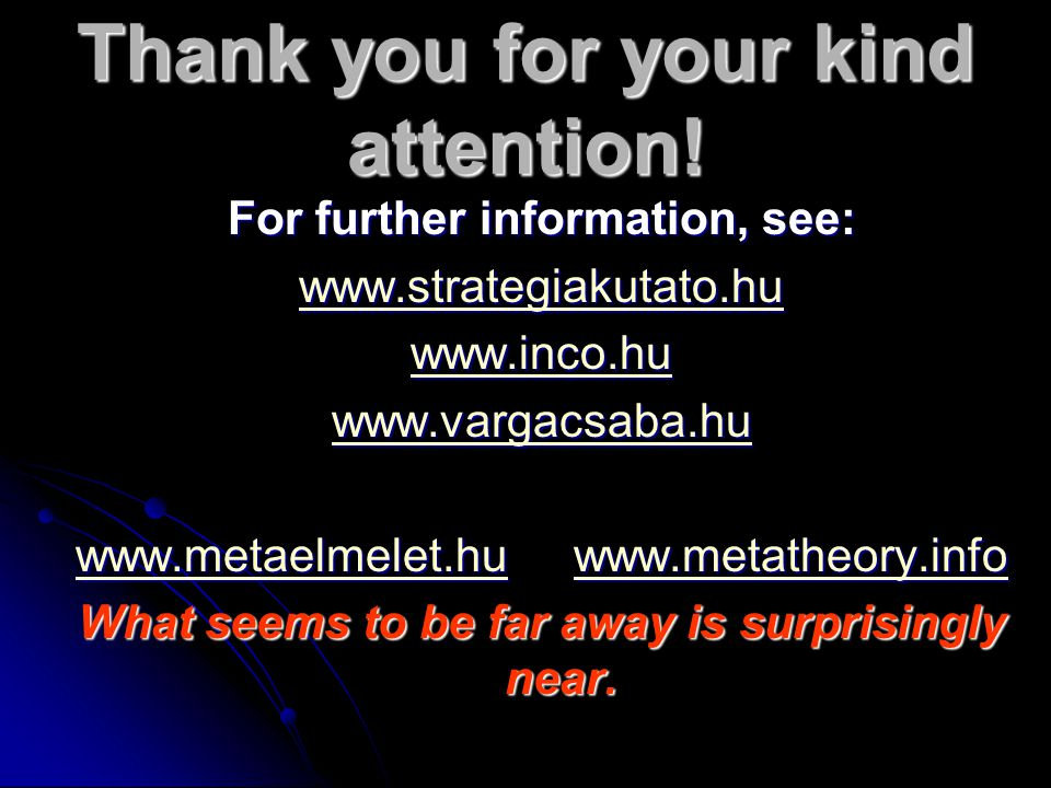 Thank you for your kind attention! For further information, see: www.strategiakutato.hu www.inco.hu www.vargacsaba.hu www.metaelmelet.huwww.metaelmele