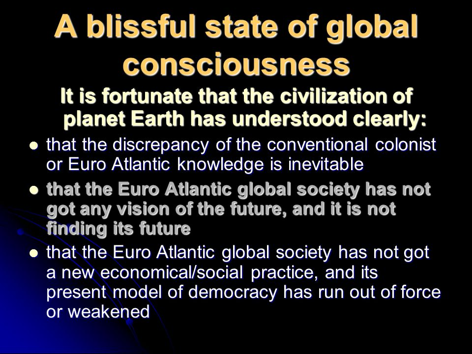 A blissful state of global consciousness It is fortunate that the civilization of planet Earth has understood clearly: that the discrepancy of the con