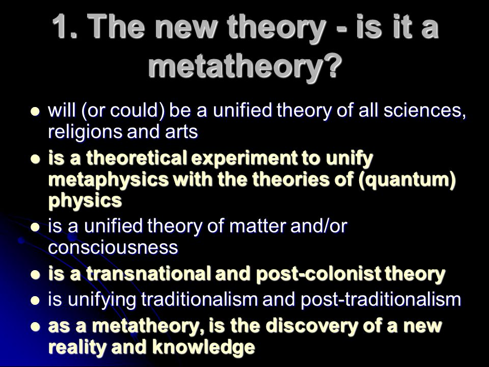 1. The new theory - is it a metatheory? will (or could) be a unified theory of all sciences, religions and arts will (or could) be a unified theory of