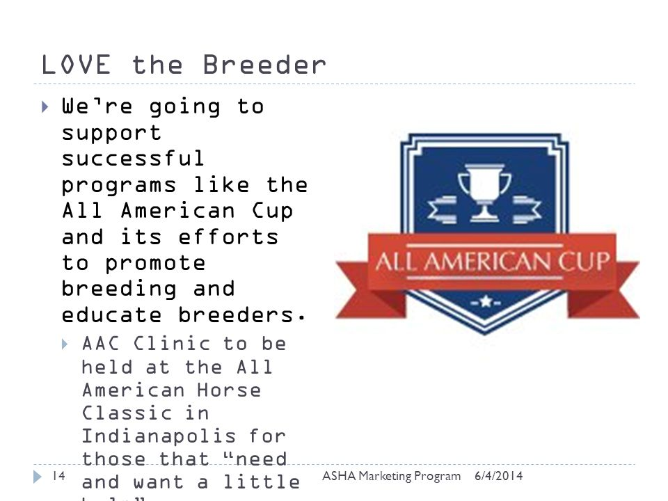 LOVE the Breeder 6/4/2014ASHA Marketing Program14 Were going to support successful programs like the All American Cup and its efforts to promote breeding and educate breeders.