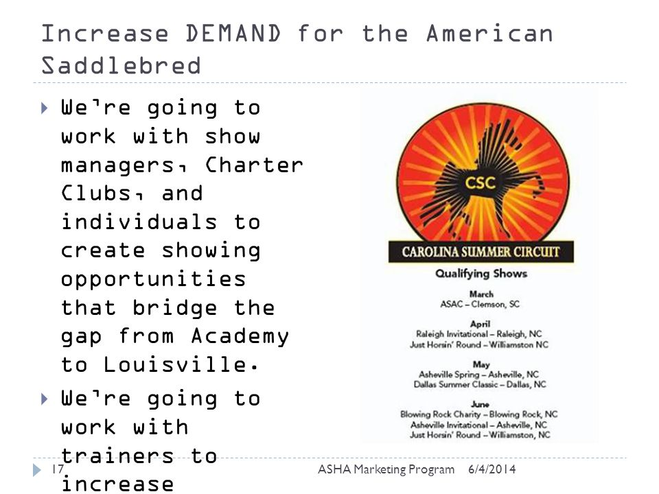 Increase DEMAND for the American Saddlebred 6/4/2014ASHA Marketing Program17 Were going to work with show managers, Charter Clubs, and individuals to create showing opportunities that bridge the gap from Academy to Louisville.