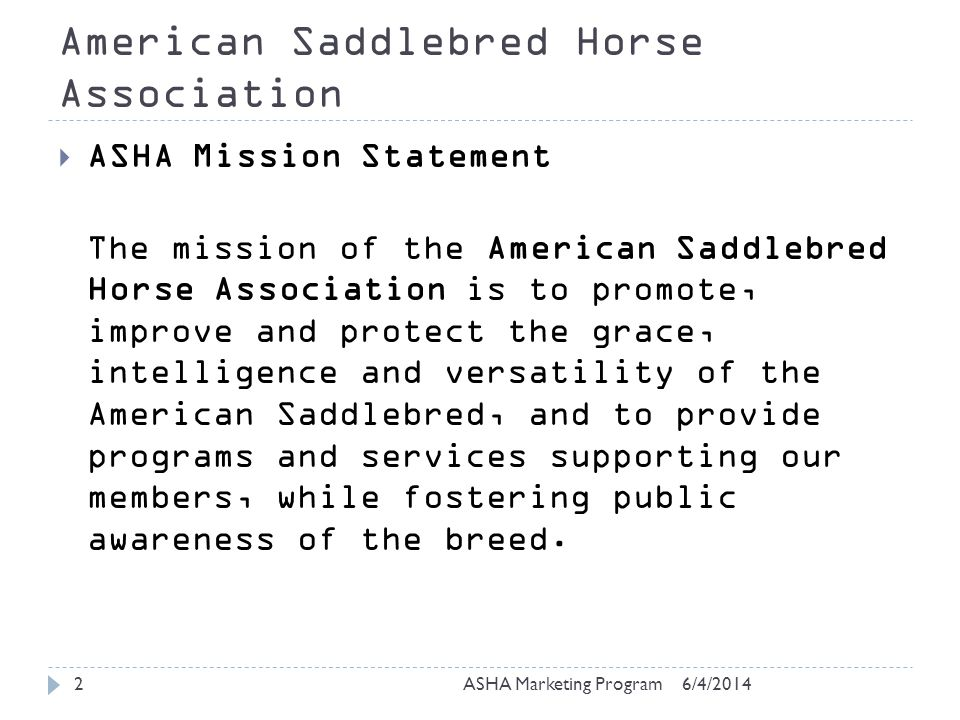 American Saddlebred Horse Association 6/4/2014ASHA Marketing Program2 ASHA Mission Statement The mission of the American Saddlebred Horse Association is to promote, improve and protect the grace, intelligence and versatility of the American Saddlebred, and to provide programs and services supporting our members, while fostering public awareness of the breed.