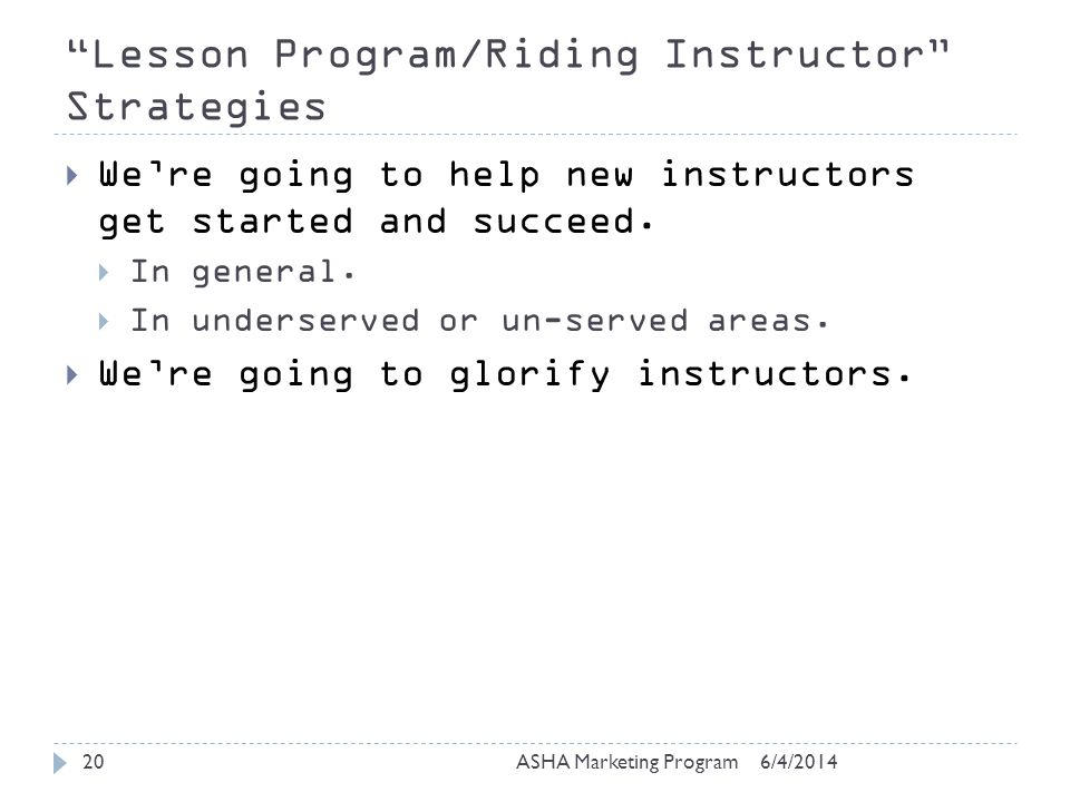 Lesson Program/Riding Instructor Strategies 6/4/2014ASHA Marketing Program20 Were going to help new instructors get started and succeed.