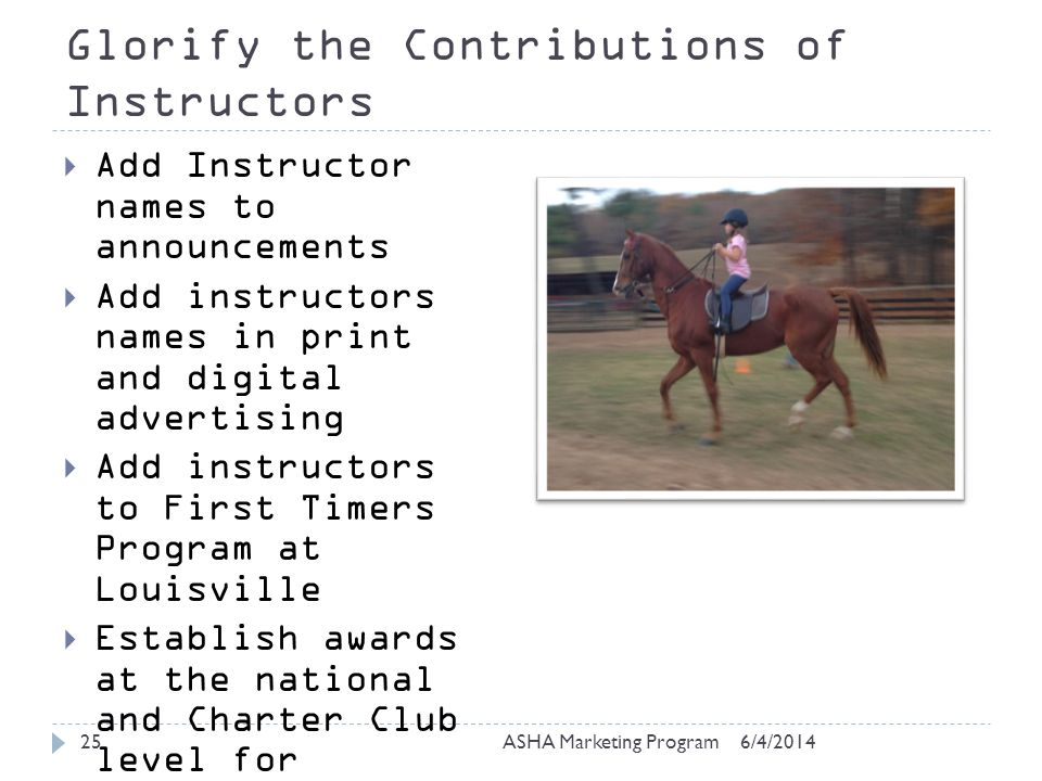 Glorify the Contributions of Instructors 6/4/2014ASHA Marketing Program25 Add Instructor names to announcements Add instructors names in print and digital advertising Add instructors to First Timers Program at Louisville Establish awards at the national and Charter Club level for Instructors of the Year