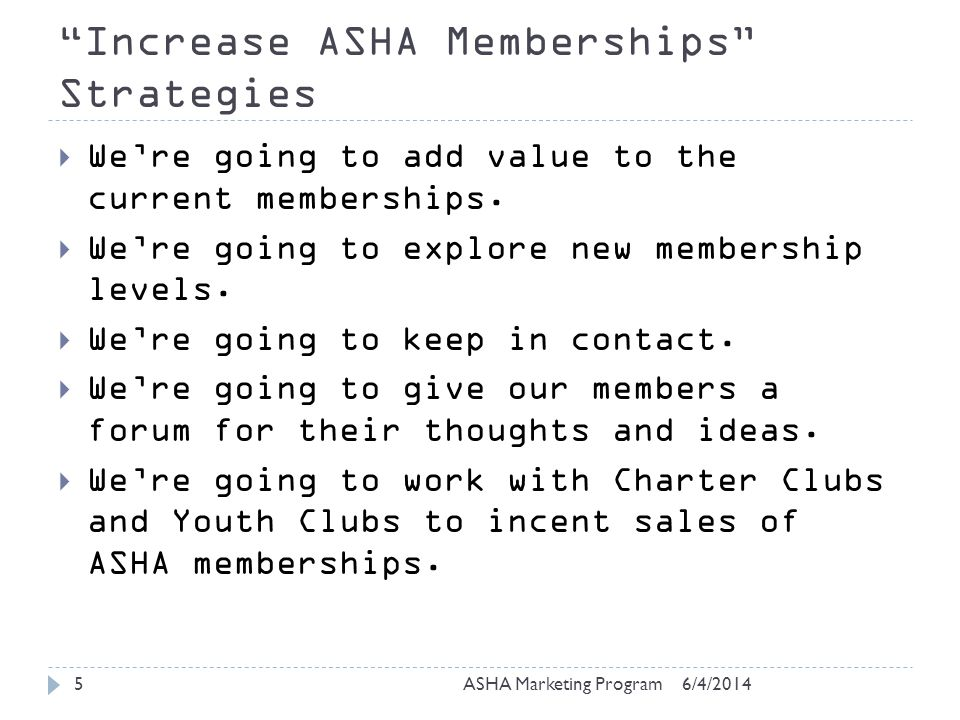 Increase ASHA Memberships Strategies 6/4/2014ASHA Marketing Program5 Were going to add value to the current memberships.