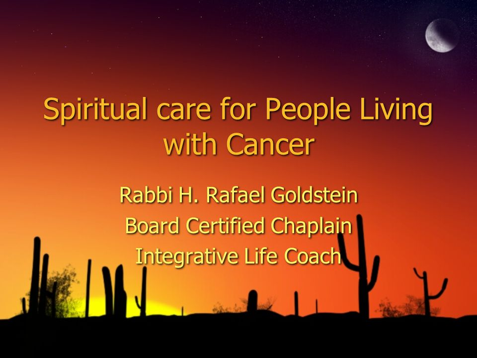 Spiritual care for People Living with Cancer Rabbi H. Rafael Goldstein Board Certified Chaplain Integrative Life Coach Rabbi H. Rafael Goldstein Board
