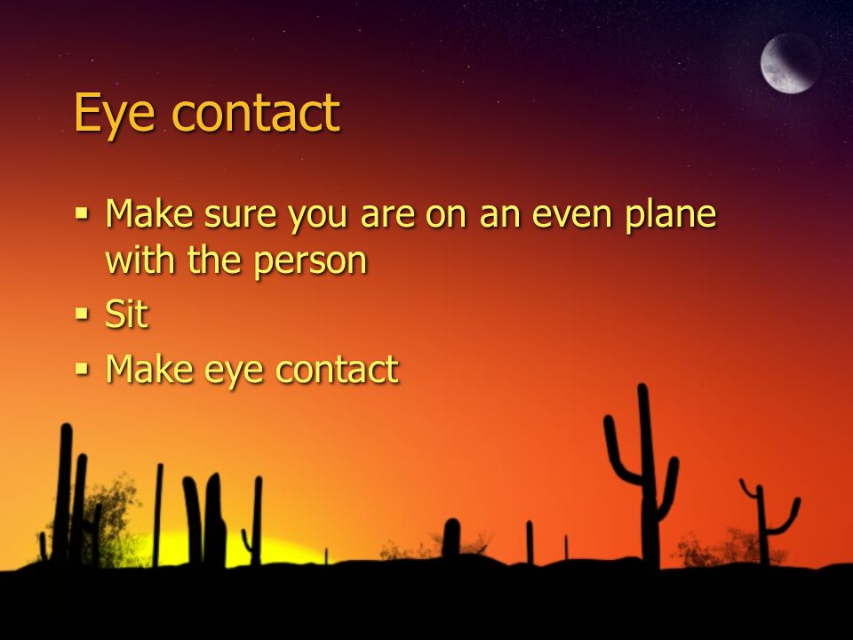 Eye contact Make sure you are on an even plane with the person Sit Make eye contact Make sure you are on an even plane with the person Sit Make eye co