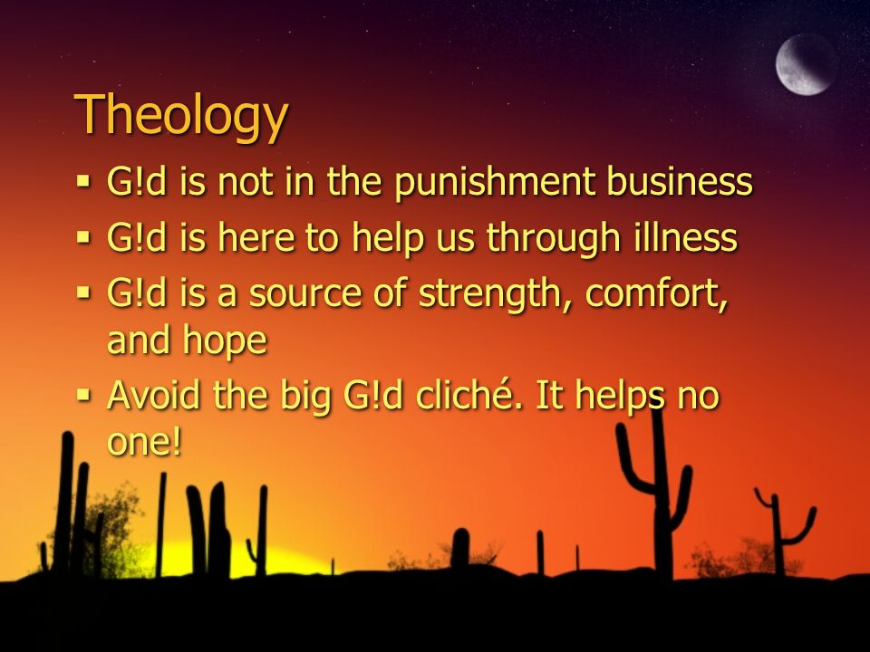 Theology G!d is not in the punishment business G!d is here to help us through illness G!d is a source of strength, comfort, and hope Avoid the big G!d