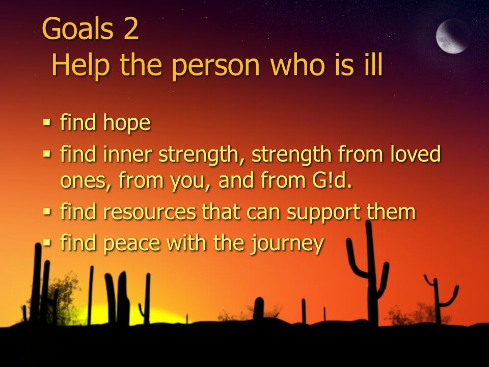 Goals 2 Help the person who is ill find hope find inner strength, strength from loved ones, from you, and from G!d. find resources that can support th