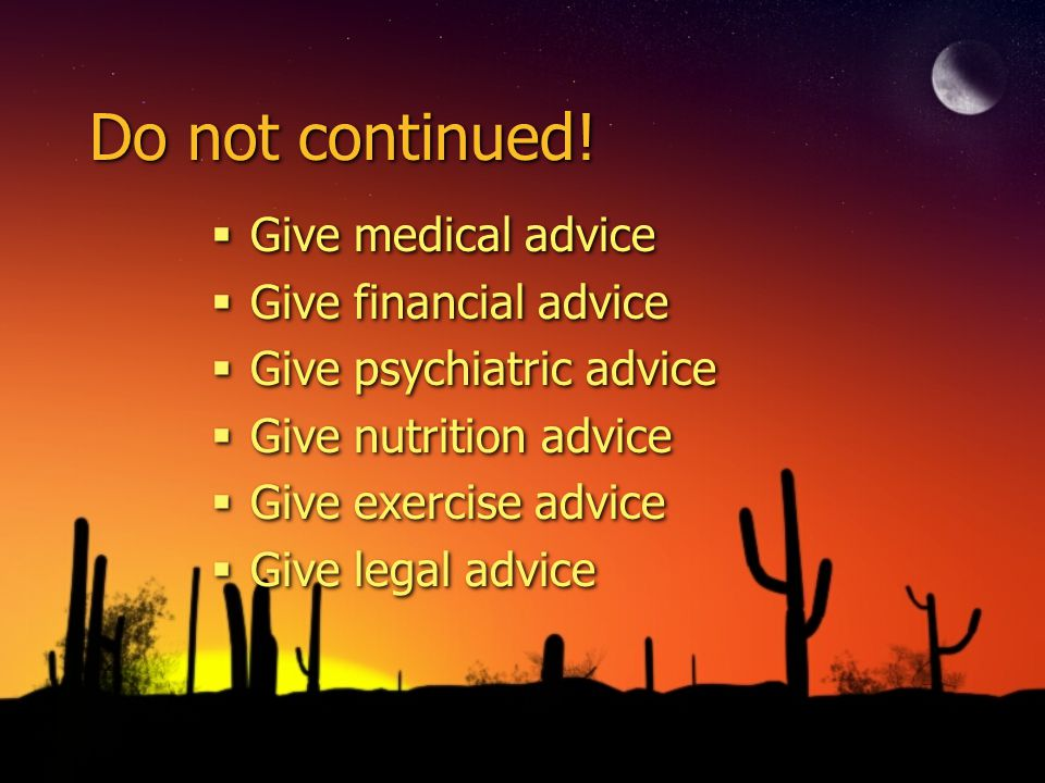 Do not continued! Give medical advice Give financial advice Give psychiatric advice Give nutrition advice Give exercise advice Give legal advice Give