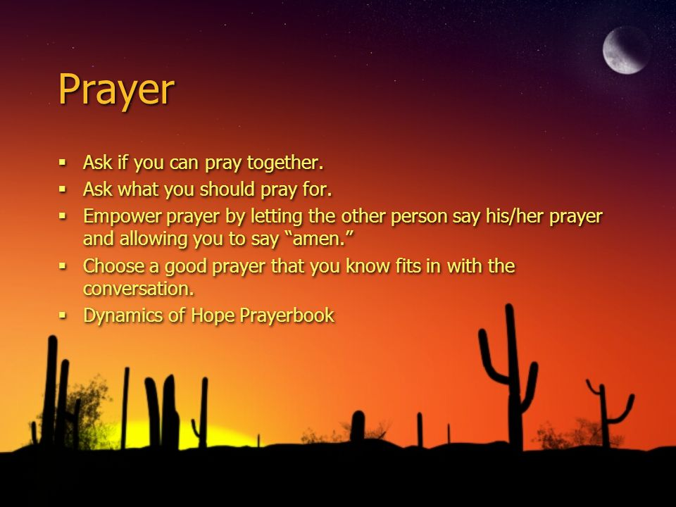 Prayer Ask if you can pray together. Ask what you should pray for. Empower prayer by letting the other person say his/her prayer and allowing you to s