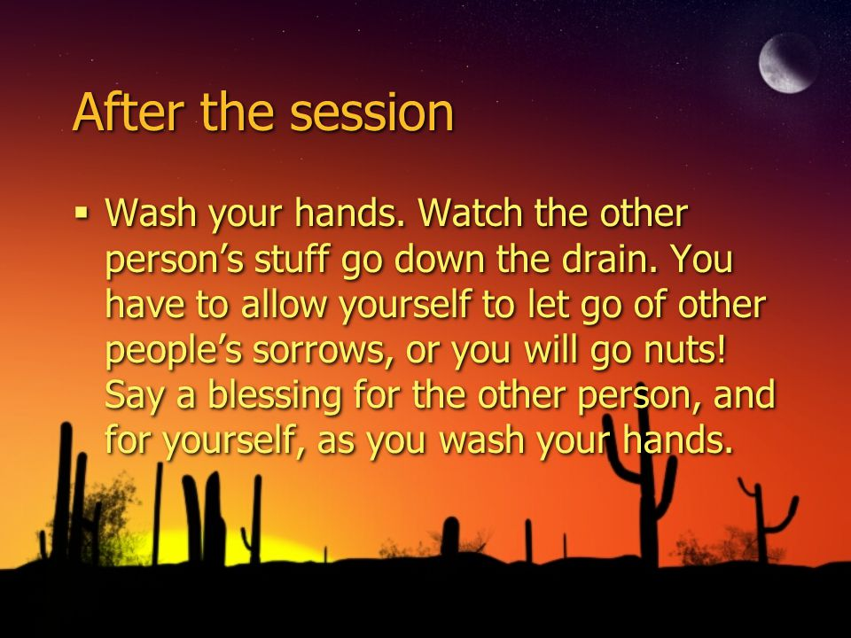 After the session Wash your hands. Watch the other persons stuff go down the drain. You have to allow yourself to let go of other peoples sorrows, or