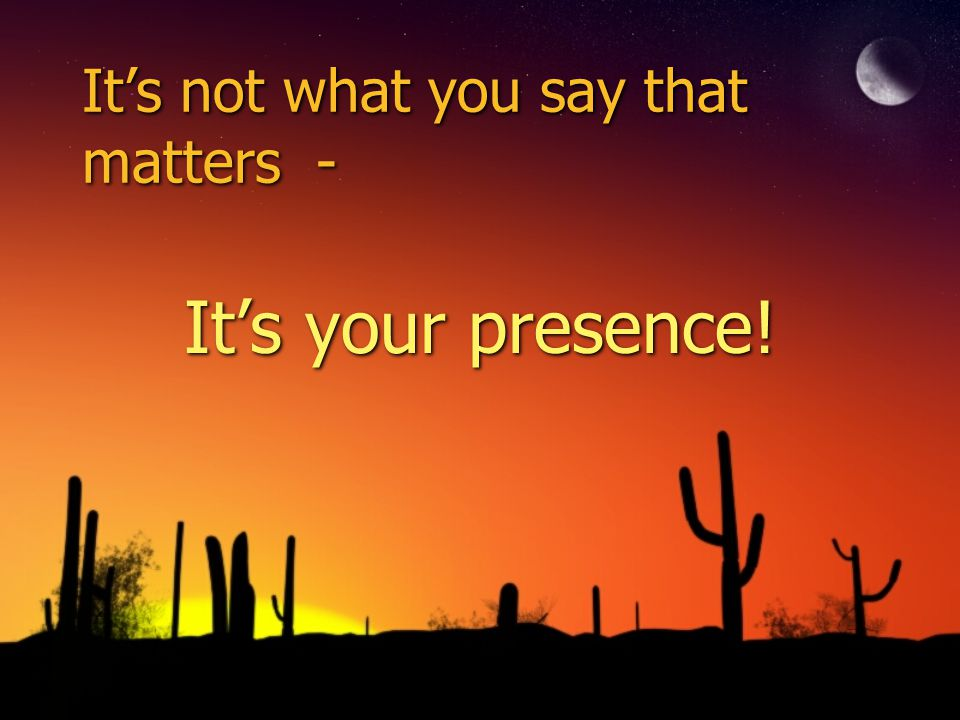 Its not what you say that matters - Its your presence!