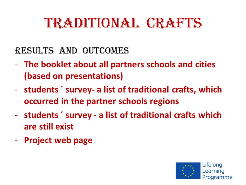 TRADITIONAL CRAFTS RESULTS AND OUTCOMES -The booklet about all partners schools and cities (based on presentations) -students ´ survey- a list of traditional crafts, which occurred in the partner schools regions -students ´ survey - a list of traditional crafts which are still exist -Project web page