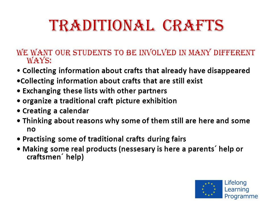 TRADITIONAL CRAFTS We want our students to be involved in many different ways: Collecting information about crafts that already have disappeared Collecting information about crafts that are still exist Exchanging these lists with other partners organize a traditional craft picture exhibition Creating a calendar Thinking about reasons why some of them still are here and some no Practising some of traditional crafts during fairs Making some real products (nessesary is here a parents´ help or craftsmen´ help)