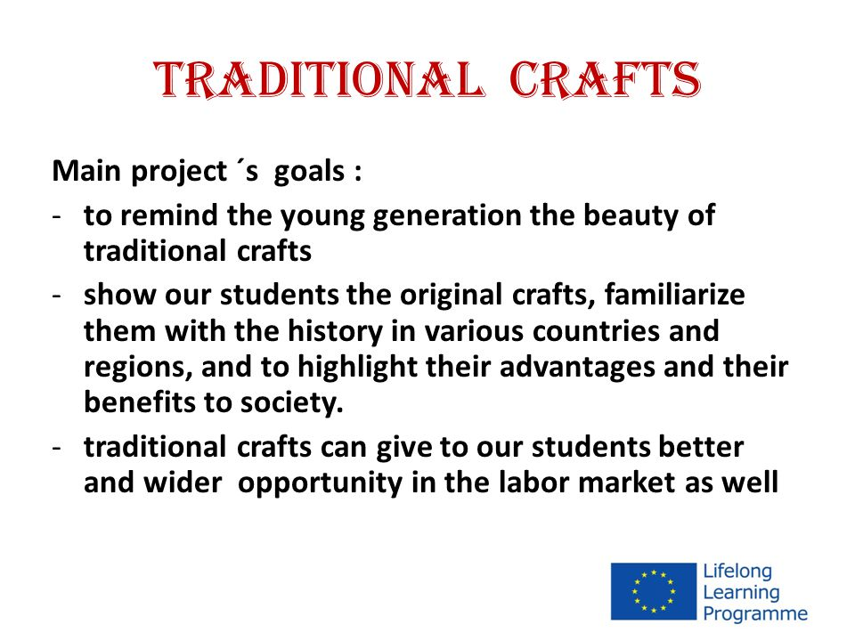 TRADITIONAL CRAFTS Main project ´s goals : -to remind the young generation the beauty of traditional crafts -show our students the original crafts, familiarize them with the history in various countries and regions, and to highlight their advantages and their benefits to society.