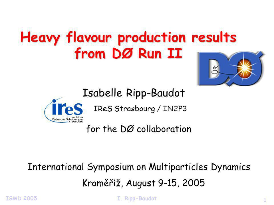 1 ISMD 2005I. Ripp-Baudot Heavy flavour production results from DØ Run II Isabelle Ripp-Baudot IReS Strasbourg / IN2P3 for the DØ collaboration Intern
