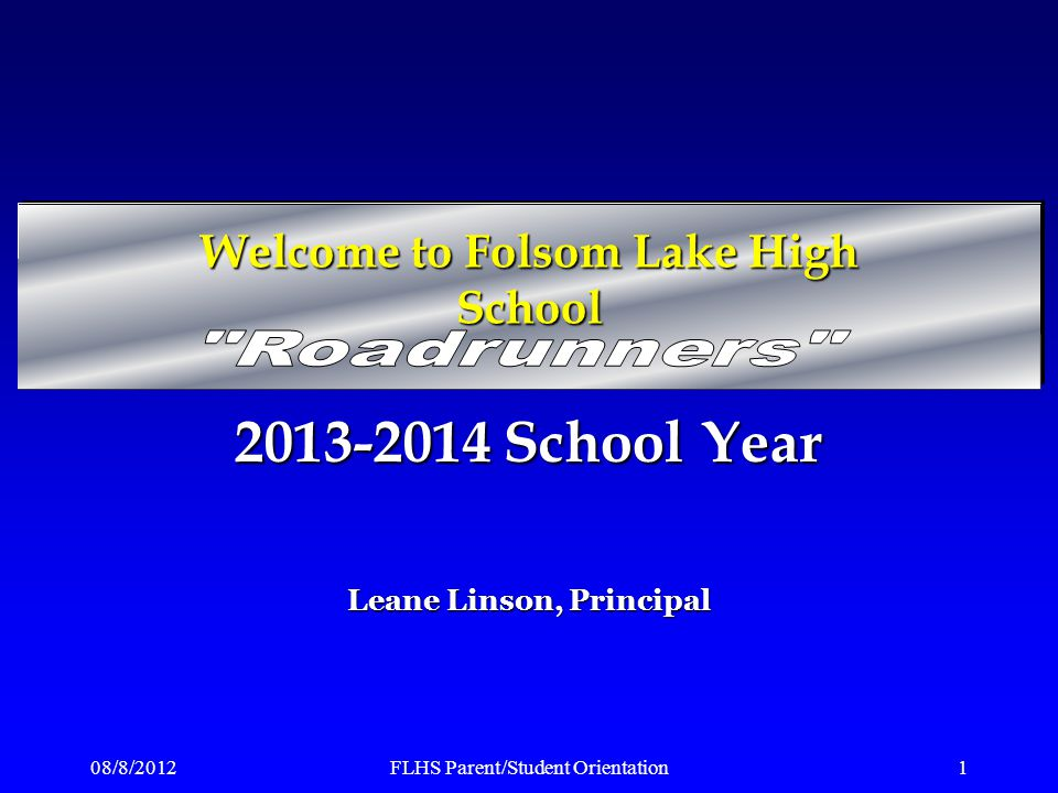 08/8/2012FLHS Parent/Student Orientation1 2013-2014 School Year Leane Linson, Principal Welcome to Folsom Lake High School