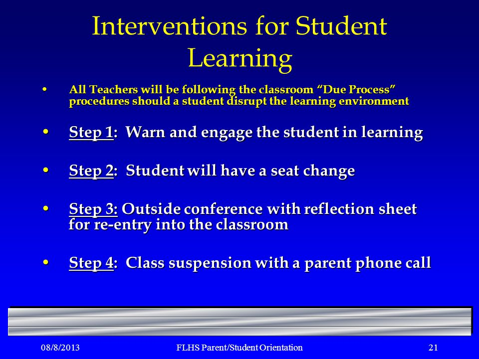 Interventions for Student Learning All Teachers will be following the classroom Due Process procedures should a student disrupt the learning environment All Teachers will be following the classroom Due Process procedures should a student disrupt the learning environment Step 1: Warn and engage the student in learning Step 1: Warn and engage the student in learning Step 2: Student will have a seat change Step 2: Student will have a seat change Step 3: Outside conference with reflection sheet for re-entry into the classroom Step 3: Outside conference with reflection sheet for re-entry into the classroom Step 4: Class suspension with a parent phone call Step 4: Class suspension with a parent phone call 08/8/2013FLHS Parent/Student Orientation21