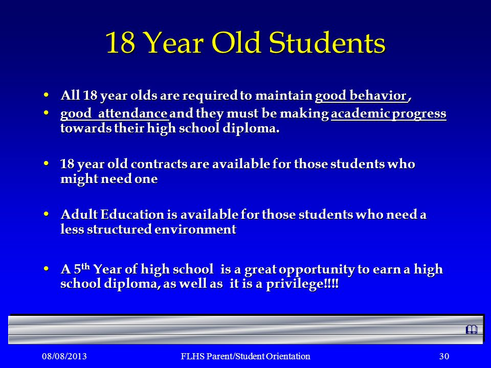 08/08/2013FLHS Parent/Student Orientation30 18 Year Old Students All 18 year olds are required to maintain good behavior, All 18 year olds are required to maintain good behavior, good attendance and they must be making academic progress towards their high school diploma.