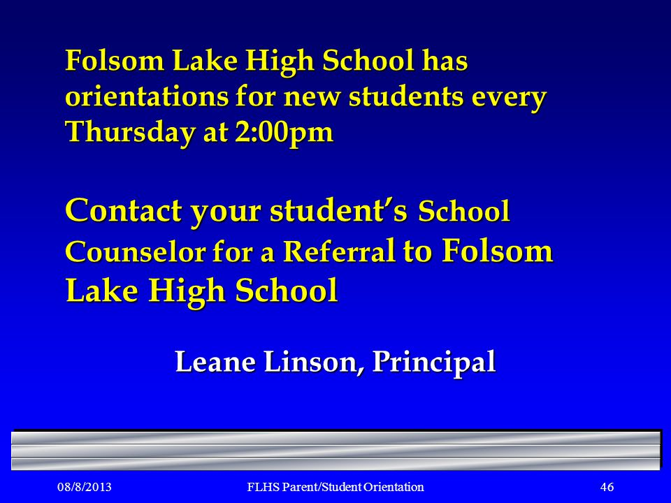 08/8/2013FLHS Parent/Student Orientation46 Folsom Lake High School has orientations for new students every Thursday at 2:00pm Contact your students School Counselor for a Referra l to Folsom Lake High School Leane Linson, Principal