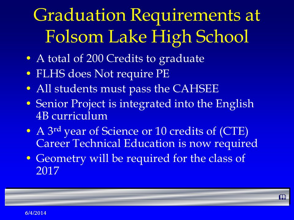 6/4/2014 Graduation Requirements at Folsom Lake High School A total of 200 Credits to graduate FLHS does Not require PE All students must pass the CAHSEE Senior Project is integrated into the English 4B curriculum A 3 rd year of Science or 10 credits of (CTE) Career Technical Education is now required Geometry will be required for the class of 2017